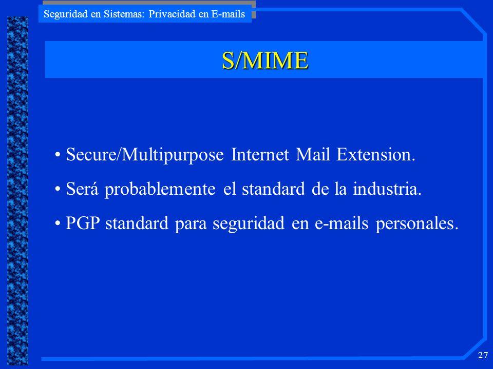 Seguridad en Sistemas: Privacidad en E-mails 27 S/MIME Secure/Multipurpose Internet Mail Extension. Será probablemente el standard de la industria. PG