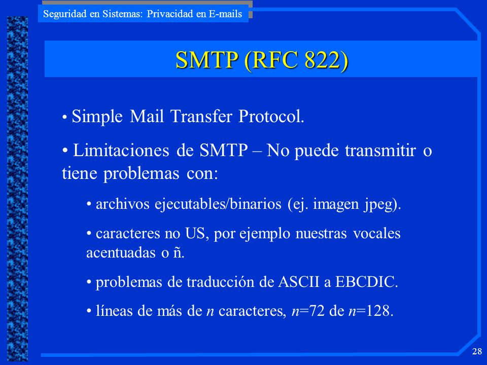 Seguridad en Sistemas: Privacidad en E-mails 28 SMTP (RFC 822) Simple Mail Transfer Protocol. Limitaciones de SMTP – No puede transmitir o tiene probl