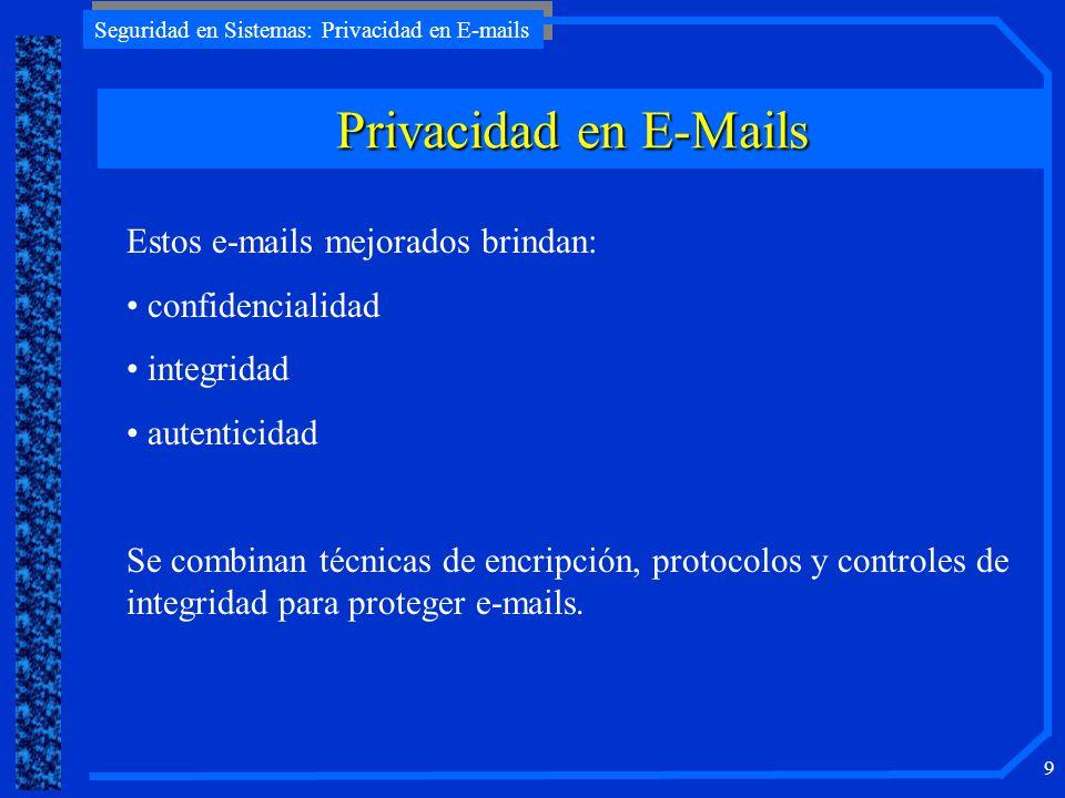 Seguridad en Sistemas: Privacidad en E-mails 10 Requerimientos y Soluciones (1) Amenazas sobre los e-mails: Intercepción (confidencialidad) Intercepción (bloqueo de entrega) Intercepción y replay Modificación de contenido Modificación de origen Falsificación de contenido (por alguien del exterior) Falsificación de origen (por alguien del exterior) Falsificación de contenido (por el destinatario) Falsificación de origen (por el destinatario) Interrupción en el servicio de transmisión de e-mails