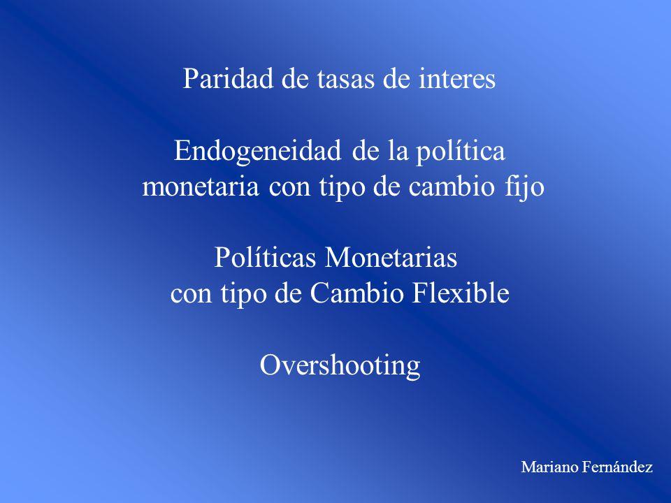 Paridad de tasas de interes Endogeneidad de la política monetaria con tipo de cambio fijo Políticas Monetarias con tipo de Cambio Flexible Overshooting Mariano Fernández