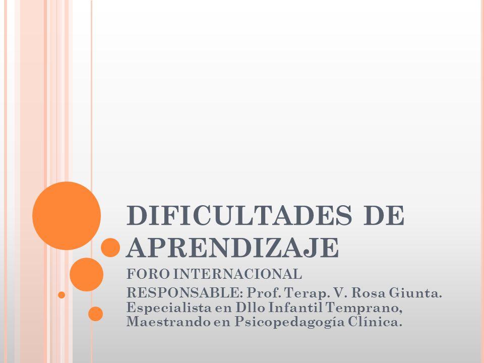 DIFICULTADES DE APRENDIZAJE FORO INTERNACIONAL RESPONSABLE: Prof. Terap. V. Rosa Giunta. Especialista en Dllo Infantil Temprano, Maestrando en Psicope