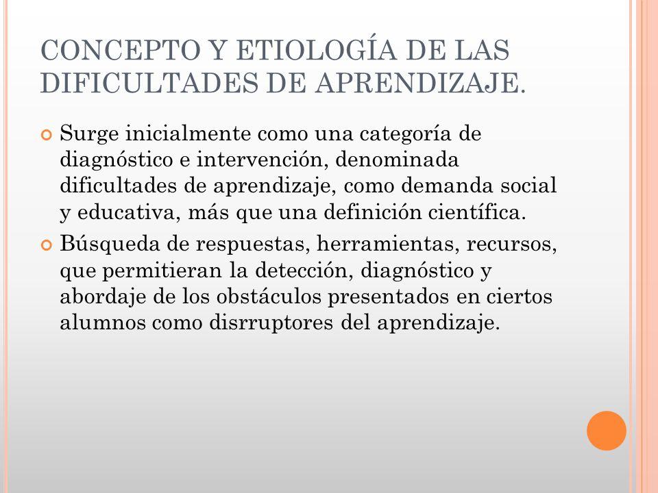 CONCEPTO Y ETIOLOGÍA DE LAS DIFICULTADES DE APRENDIZAJE. Surge inicialmente como una categoría de diagnóstico e intervención, denominada dificultades