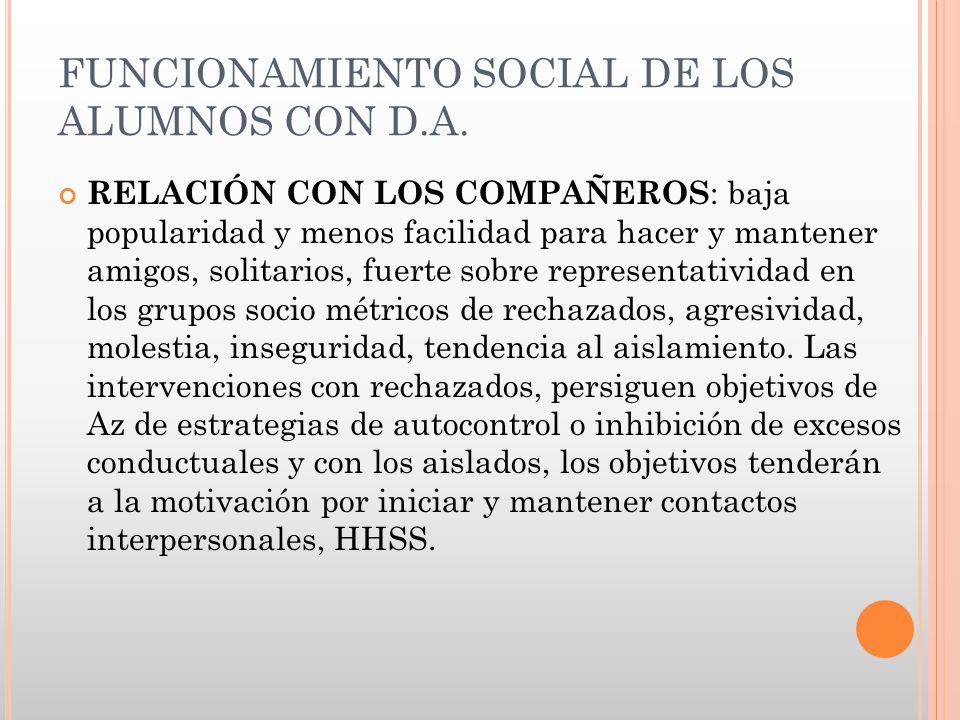 FUNCIONAMIENTO SOCIAL DE LOS ALUMNOS CON D.A. RELACIÓN CON LOS COMPAÑEROS : baja popularidad y menos facilidad para hacer y mantener amigos, solitario