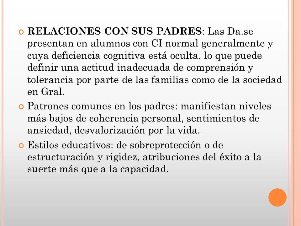 RELACIONES CON SUS PADRES : Las Da.se presentan en alumnos con CI normal generalmente y cuya deficiencia cognitiva está oculta, lo que puede definir u