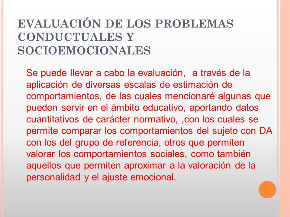 EVALUACIÓN DE LOS PROBLEMAS CONDUCTUALES Y SOCIOEMOCIONALES Se puede llevar a cabo la evaluación, a través de la aplicación de diversas escalas de est
