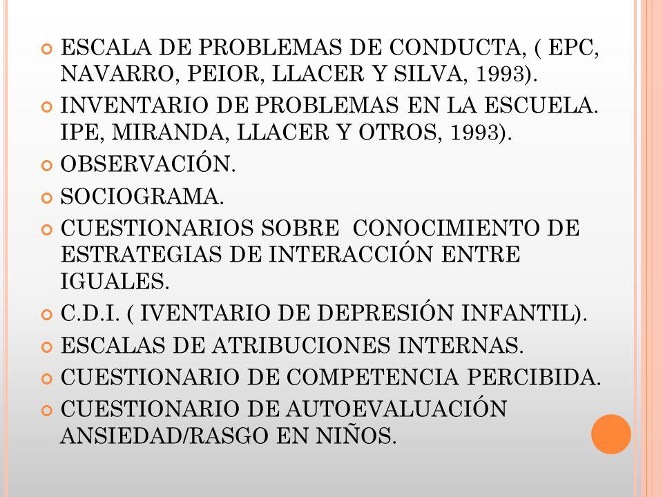 ESCALA DE PROBLEMAS DE CONDUCTA, ( EPC, NAVARRO, PEIOR, LLACER Y SILVA, 1993). INVENTARIO DE PROBLEMAS EN LA ESCUELA. IPE, MIRANDA, LLACER Y OTROS, 19