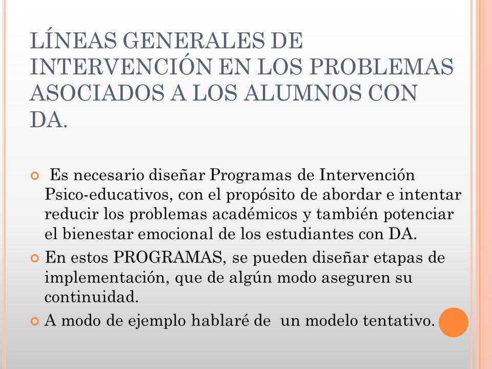 LÍNEAS GENERALES DE INTERVENCIÓN EN LOS PROBLEMAS ASOCIADOS A LOS ALUMNOS CON DA. Es necesario diseñar Programas de Intervención Psico-educativos, con