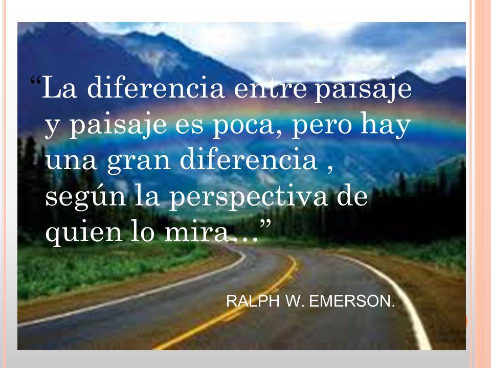 La diferencia entre paisaje y paisaje es poca, pero hay una gran diferencia, según la perspectiva de quien lo mira… RALPH W. EMERSON.