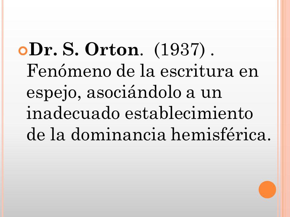 Dr. S. Orton. (1937). Fenómeno de la escritura en espejo, asociándolo a un inadecuado establecimiento de la dominancia hemisférica.