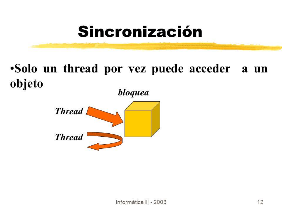Informática III - 200312 Sincronización Thread bloquea Thread Solo un thread por vez puede acceder a un objeto