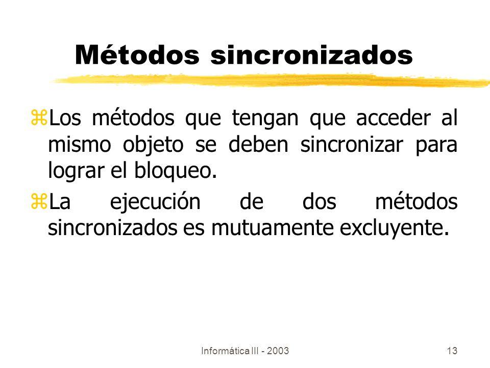 Informática III - 200313 Métodos sincronizados zLos métodos que tengan que acceder al mismo objeto se deben sincronizar para lograr el bloqueo. zLa ej