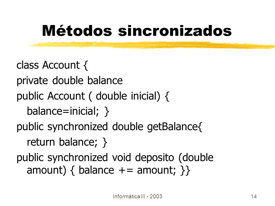 Informática III - 200314 class Account { private double balance public Account ( double inicial) { balance=inicial; } public synchronized double getBalance{ return balance; } public synchronized void deposito (double amount) { balance += amount; }} Métodos sincronizados