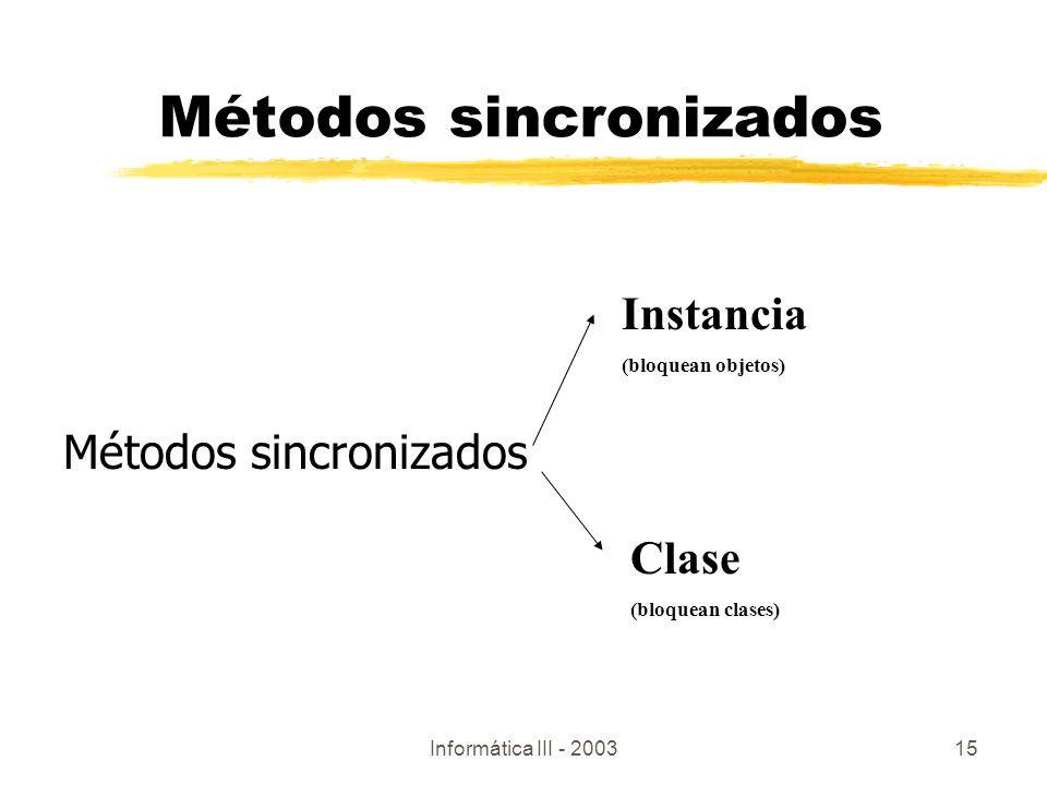 Informática III - 200315 Métodos sincronizados Instancia (bloquean objetos) Clase (bloquean clases)
