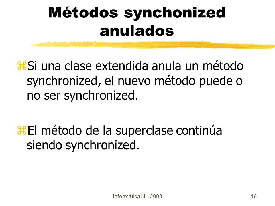 Informática III - 200316 Métodos synchonized anulados zSi una clase extendida anula un método synchronized, el nuevo método puede o no ser synchronize