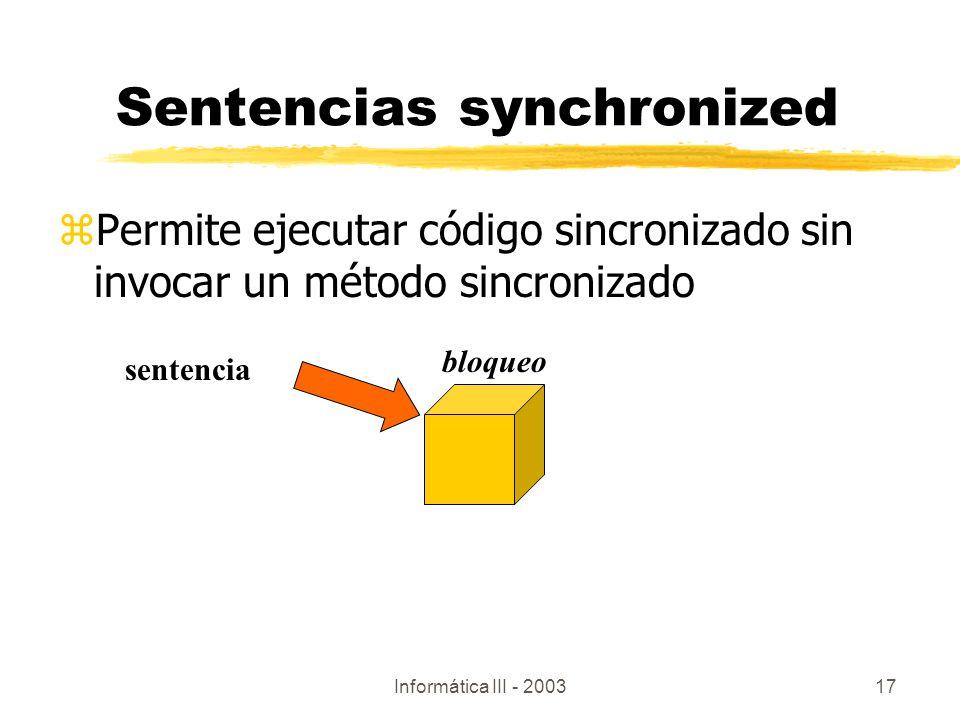 Informática III - 200317 Sentencias synchronized zPermite ejecutar código sincronizado sin invocar un método sincronizado sentencia bloqueo