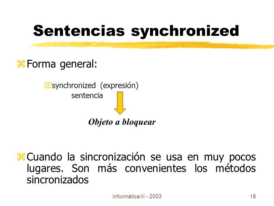 Informática III - 200318 zForma general: xsynchronized (expresión) sentencia zCuando la sincronización se usa en muy pocos lugares. Son más convenient