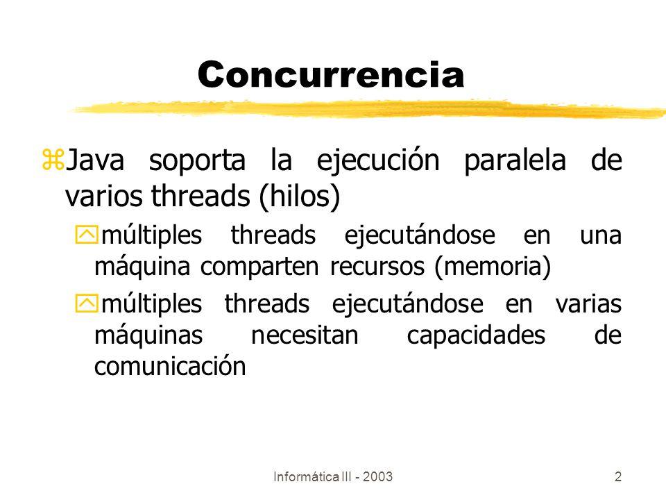 Informática III - 20032 zJava soporta la ejecución paralela de varios threads (hilos) ymúltiples threads ejecutándose en una máquina comparten recurso
