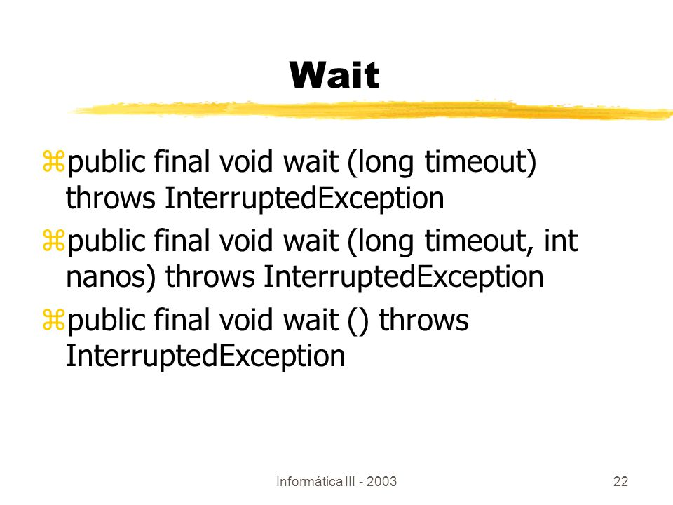 Informática III - 200322 zpublic final void wait (long timeout) throws InterruptedException zpublic final void wait (long timeout, int nanos) throws I