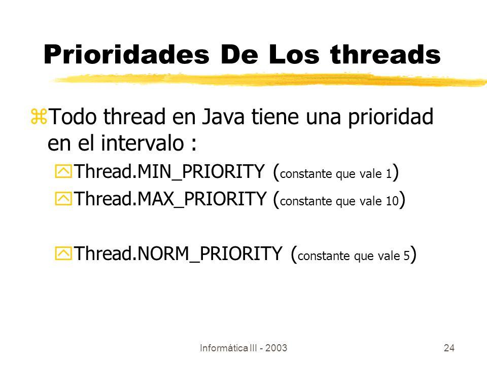 Informática III - 200324 Prioridades De Los threads zTodo thread en Java tiene una prioridad en el intervalo : yThread.MIN_PRIORITY( constante que val