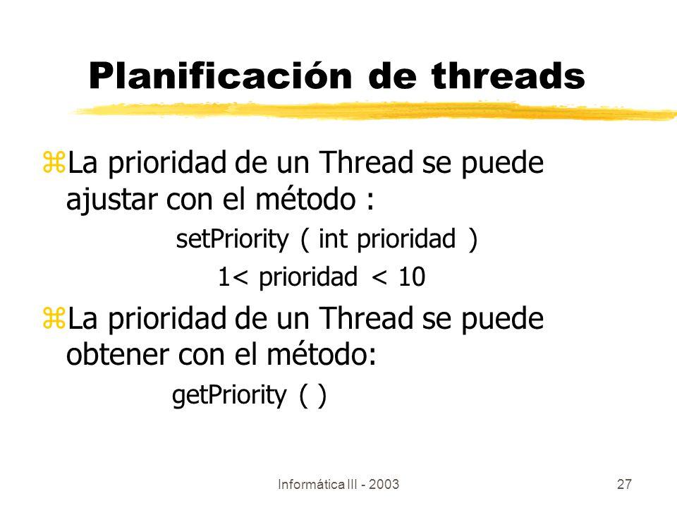 Informática III - 200327 zLa prioridad de un Thread se puede ajustar con el método : setPriority ( int prioridad ) 1< prioridad < 10 zLa prioridad de