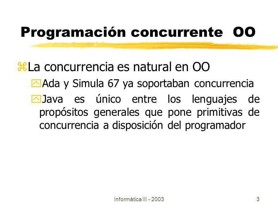 Informática III - 20033 zLa concurrencia es natural en OO yAda y Simula 67 ya soportaban concurrencia yJava es único entre los lenguajes de propósitos