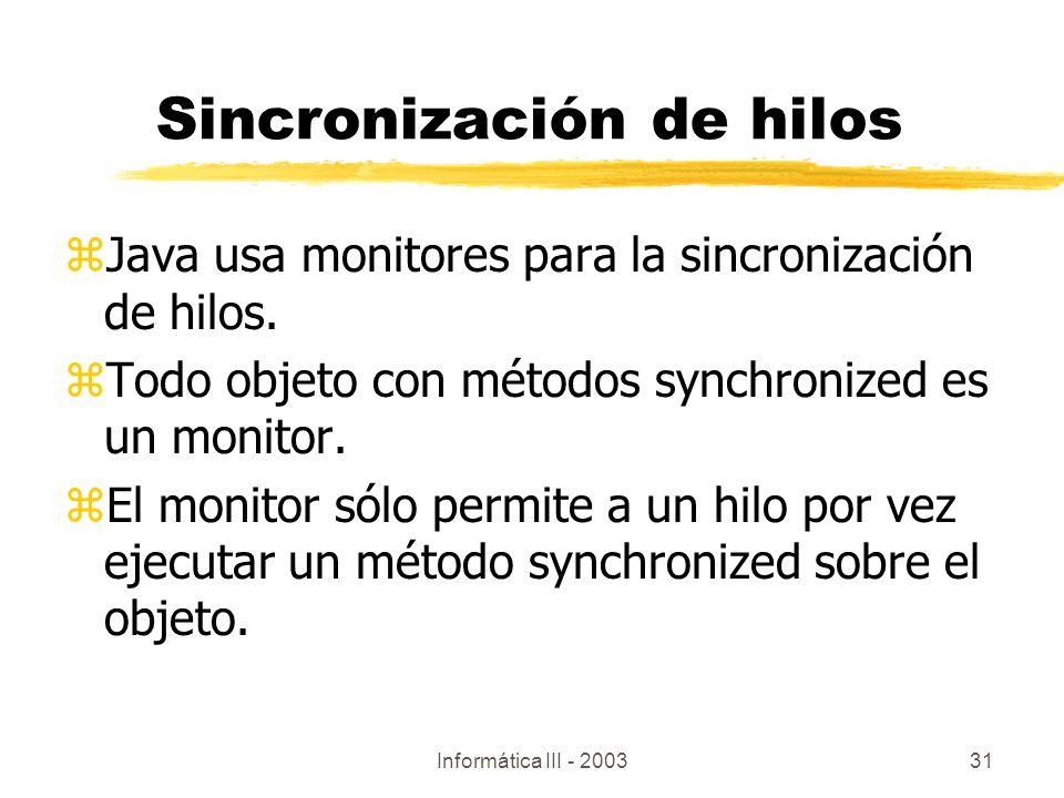 Informática III - 200331 Sincronización de hilos zJava usa monitores para la sincronización de hilos. zTodo objeto con métodos synchronized es un moni