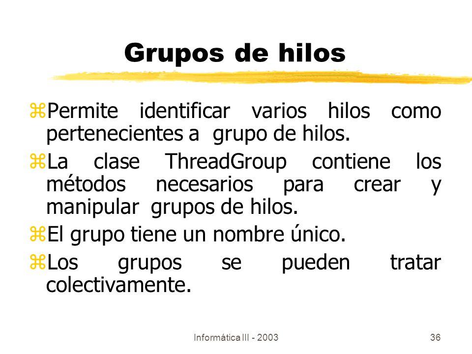 Informática III - 200336 Grupos de hilos zPermite identificar varios hilos como pertenecientes a grupo de hilos. zLa clase ThreadGroup contiene los mé