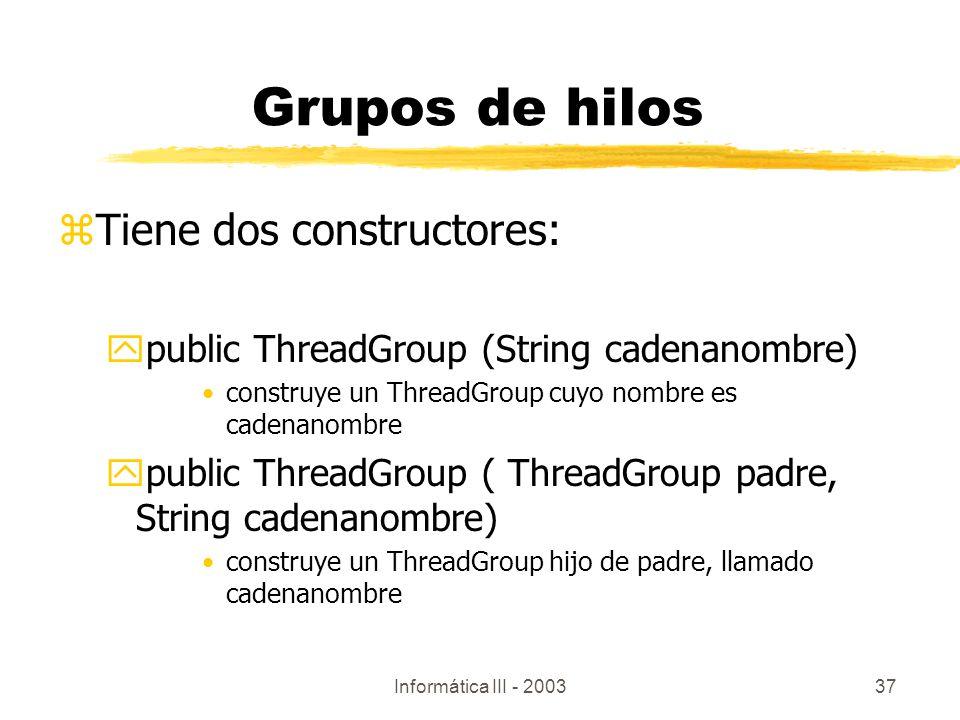 Informática III - 200337 zTiene dos constructores: ypublic ThreadGroup (String cadenanombre) construye un ThreadGroup cuyo nombre es cadenanombre ypub