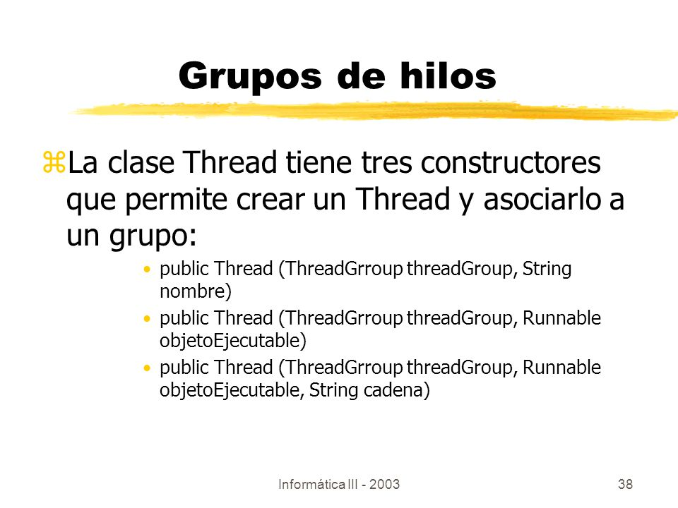 Informática III - 200338 zLa clase Thread tiene tres constructores que permite crear un Thread y asociarlo a un grupo: public Thread (ThreadGrroup threadGroup, String nombre) public Thread (ThreadGrroup threadGroup, Runnable objetoEjecutable) public Thread (ThreadGrroup threadGroup, Runnable objetoEjecutable, String cadena) Grupos de hilos