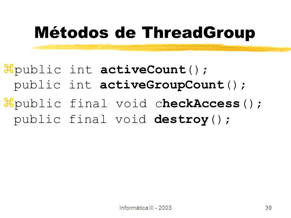 Informática III - 200339 Métodos de ThreadGroup public int activeCount(); public int activeGroupCount(); public final void checkAccess(); public final