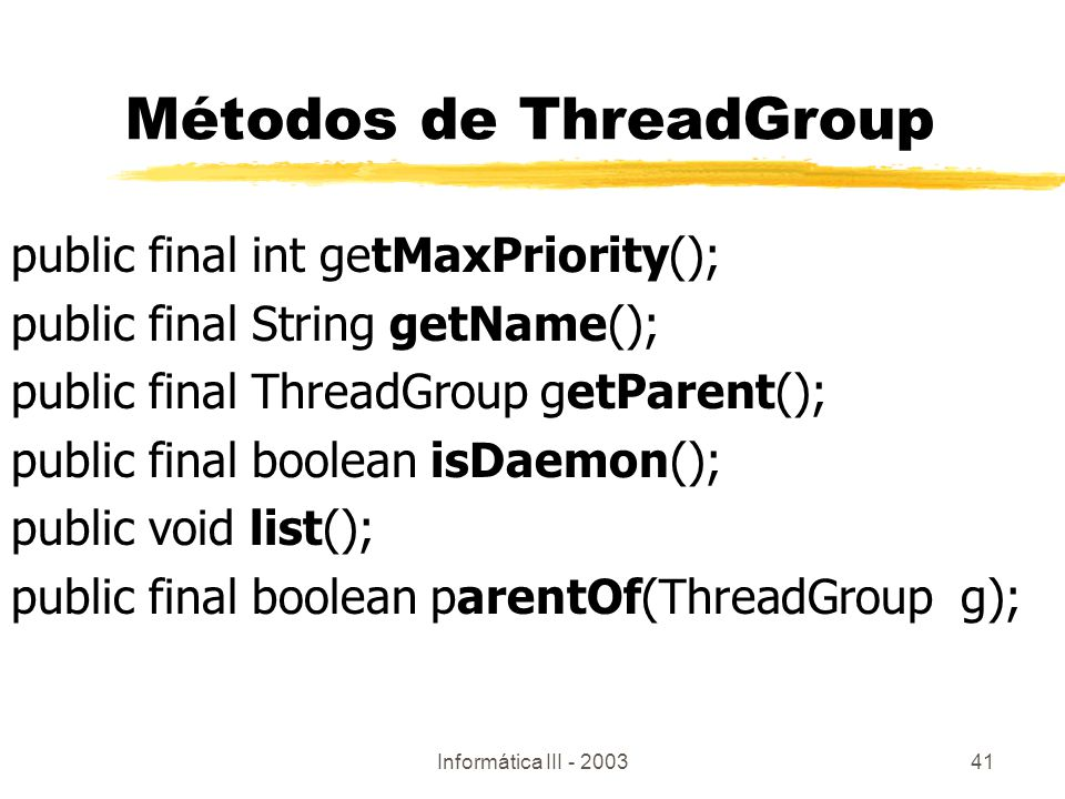 Informática III - 200341 public final int getMaxPriority(); public final String getName(); public final ThreadGroup getParent(); public final boolean isDaemon(); public void list(); public final boolean parentOf(ThreadGroup g); Métodos de ThreadGroup