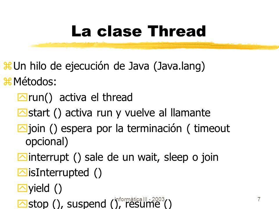 Informática III - 20037 La clase Thread zUn hilo de ejecución de Java (Java.lang) zMétodos: yrun() activa el thread ystart () activa run y vuelve al l
