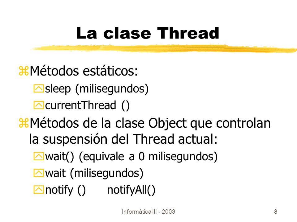 Informática III - 20038 zMétodos estáticos: ysleep (milisegundos) ycurrentThread () zMétodos de la clase Object que controlan la suspensión del Thread