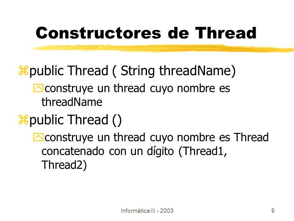 Informática III - 20039 Constructores de Thread zpublic Thread ( String threadName) yconstruye un thread cuyo nombre es threadName zpublic Thread () y