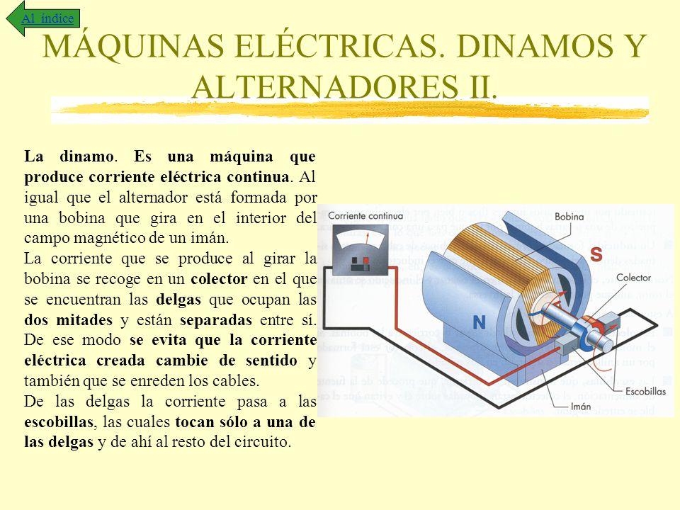 MÁQUINAS ELÉCTRICAS. DINAMOS Y ALTERNADORES II. Al índice La dinamo. Es una máquina que produce corriente eléctrica continua. Al igual que el alternad
