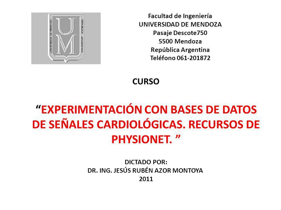 Facultad de Ingeniería UNIVERSIDAD DE MENDOZA Pasaje Descote750 5500 Mendoza República Argentina Teléfono 061-201872 CURSO EXPERIMENTACIÓN CON BASES DE DATOS DE SEÑALES CARDIOLÓGICAS.