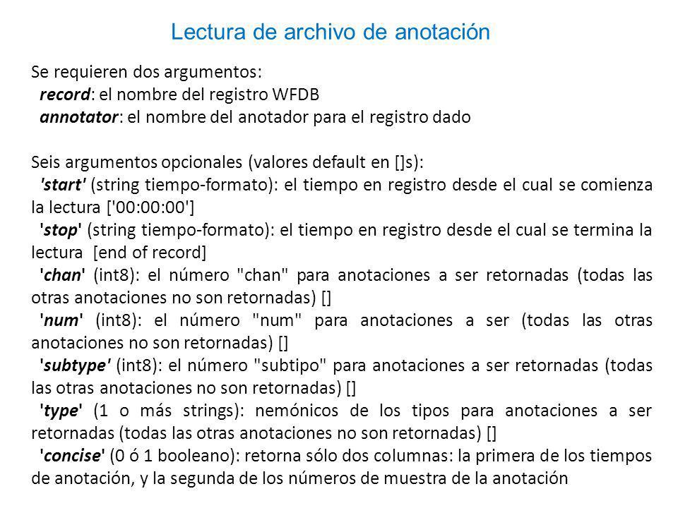 Se requieren dos argumentos: record: el nombre del registro WFDB annotator: el nombre del anotador para el registro dado Seis argumentos opcionales (valores default en []s): start (string tiempo-formato): el tiempo en registro desde el cual se comienza la lectura [ 00:00:00 ] stop (string tiempo-formato): el tiempo en registro desde el cual se termina la lectura [end of record] chan (int8): el número chan para anotaciones a ser retornadas (todas las otras anotaciones no son retornadas) [] num (int8): el número num para anotaciones a ser (todas las otras anotaciones no son retornadas) [] subtype (int8): el número subtipo para anotaciones a ser retornadas (todas las otras anotaciones no son retornadas) [] type (1 o más strings): nemónicos de los tipos para anotaciones a ser retornadas (todas las otras anotaciones no son retornadas) [] concise (0 ó 1 booleano): retorna sólo dos columnas: la primera de los tiempos de anotación, y la segunda de los números de muestra de la anotación Lectura de archivo de anotación
