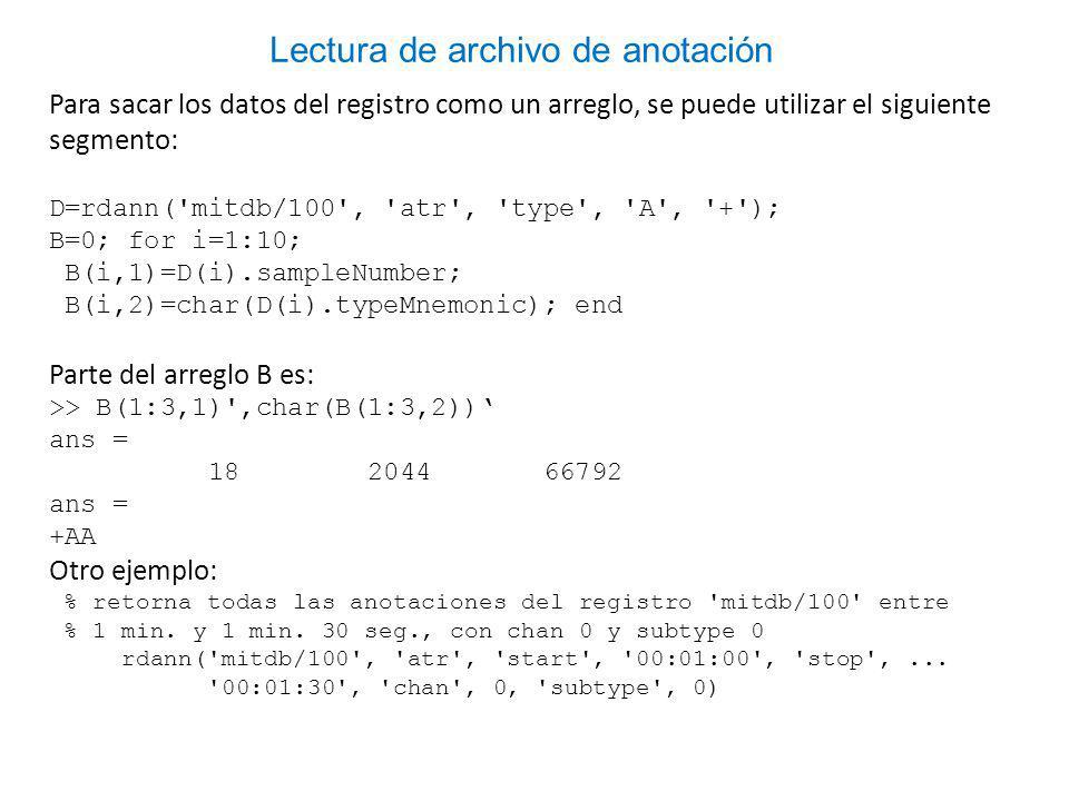 Para sacar los datos del registro como un arreglo, se puede utilizar el siguiente segmento: D=rdann( mitdb/100 , atr , type , A , + ); B=0; for i=1:10; B(i,1)=D(i).sampleNumber; B(i,2)=char(D(i).typeMnemonic); end Parte del arreglo B es: >> B(1:3,1) ,char(B(1:3,2)) ans = 18 2044 66792 ans = +AA Otro ejemplo: % retorna todas las anotaciones del registro mitdb/100 entre % 1 min.