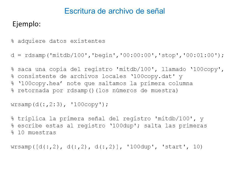 Ejemplo: % adquiere datos existentes d = rdsamp( mitdb/100 , begin , 00:00:00 , stop , 00:01:00 ); % saca una copia del registro mitdb/100 , llamado 100copy , % consistente de archivos locales 100copy.dat y % 100copy.hea note que saltamos la primera columna % retornada por rdsamp()(los números de muestra) wrsamp(d(:,2:3), 100copy ); % triplica la primera señal del registro mitdb/100 , y % escribe estas al registro 100dup ; salta las primeras % 10 muestras wrsamp([d(:,2), d(:,2), d(:,2)], 100dup , start , 10) Escritura de archivo de señal