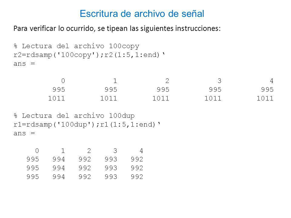 Para verificar lo ocurrido, se tipean las siguientes instrucciones: % Lectura del archivo 100copy r2=rdsamp( 100copy );r2(1:5,1:end) ans = 0 1 2 3 4 995 995 995 995 995 1011 1011 1011 1011 1011 % Lectura del archivo 100dup r1=rdsamp( 100dup );r1(1:5,1:end) ans = 0 1 2 3 4 995 994 992 993 992 Escritura de archivo de señal