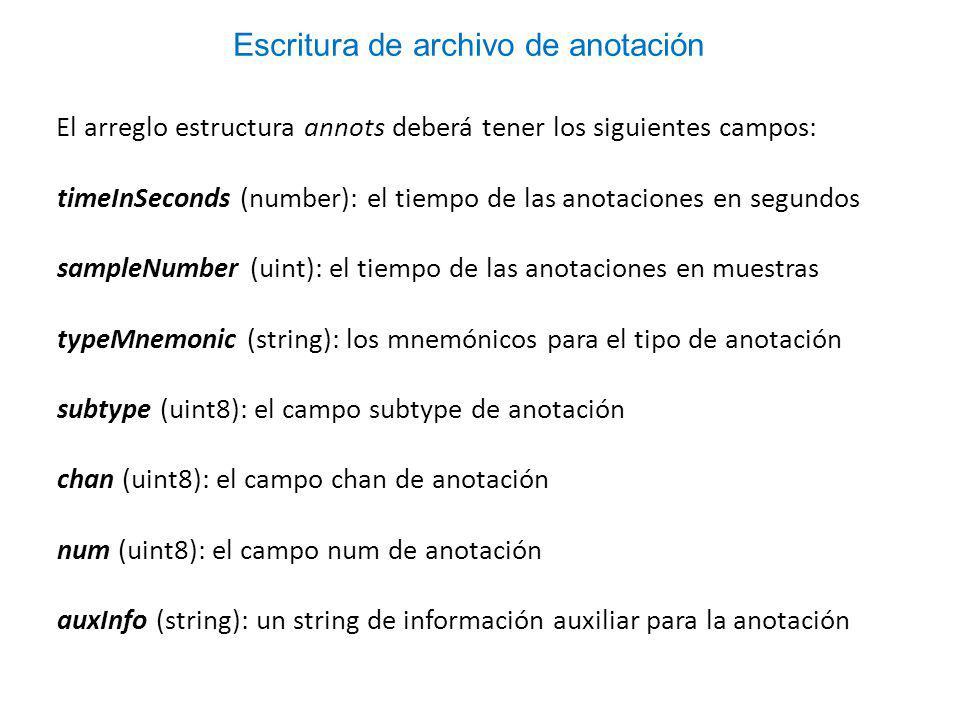 El arreglo estructura annots deberá tener los siguientes campos: timeInSeconds (number): el tiempo de las anotaciones en segundos sampleNumber (uint): el tiempo de las anotaciones en muestras typeMnemonic (string): los mnemónicos para el tipo de anotación subtype (uint8): el campo subtype de anotación chan (uint8): el campo chan de anotación num (uint8): el campo num de anotación auxInfo (string): un string de información auxiliar para la anotación Escritura de archivo de anotación