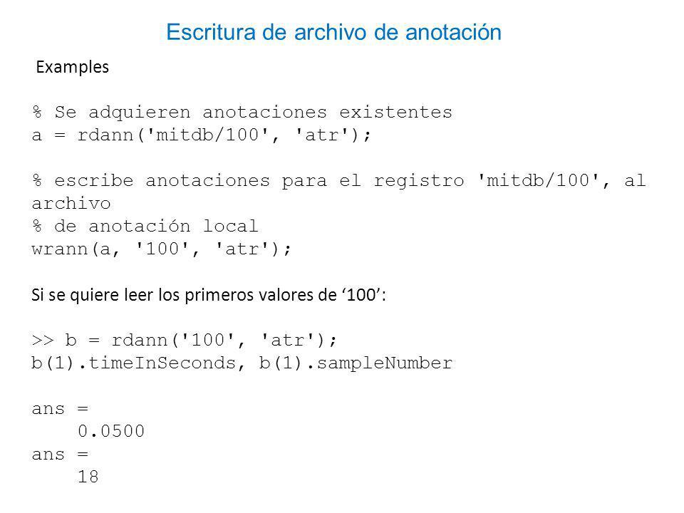 Examples % Se adquieren anotaciones existentes a = rdann( mitdb/100 , atr ); % escribe anotaciones para el registro mitdb/100 , al archivo % de anotación local wrann(a, 100 , atr ); Si se quiere leer los primeros valores de 100: >> b = rdann( 100 , atr ); b(1).timeInSeconds, b(1).sampleNumber ans = 0.0500 ans = 18 Escritura de archivo de anotación