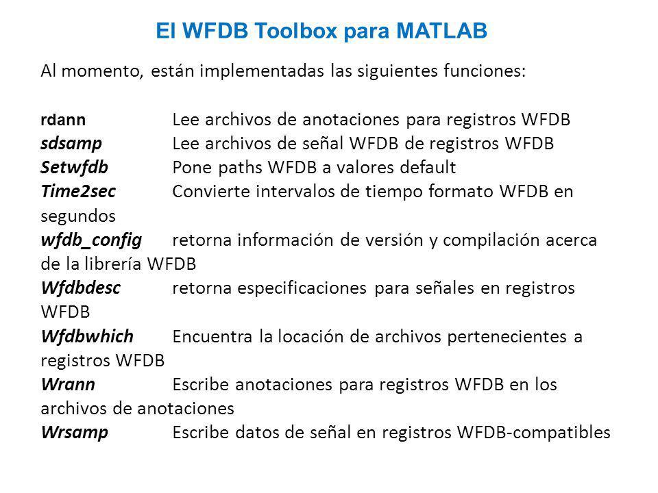 Al momento, están implementadas las siguientes funciones: rdann Lee archivos de anotaciones para registros WFDB sdsampLee archivos de señal WFDB de registros WFDB SetwfdbPone paths WFDB a valores default Time2secConvierte intervalos de tiempo formato WFDB en segundos wfdb_configretorna información de versión y compilación acerca de la librería WFDB Wfdbdescretorna especificaciones para señales en registros WFDB WfdbwhichEncuentra la locación de archivos pertenecientes a registros WFDB WrannEscribe anotaciones para registros WFDB en los archivos de anotaciones Wrsamp Escribe datos de señal en registros WFDB-compatibles El WFDB Toolbox para MATLAB