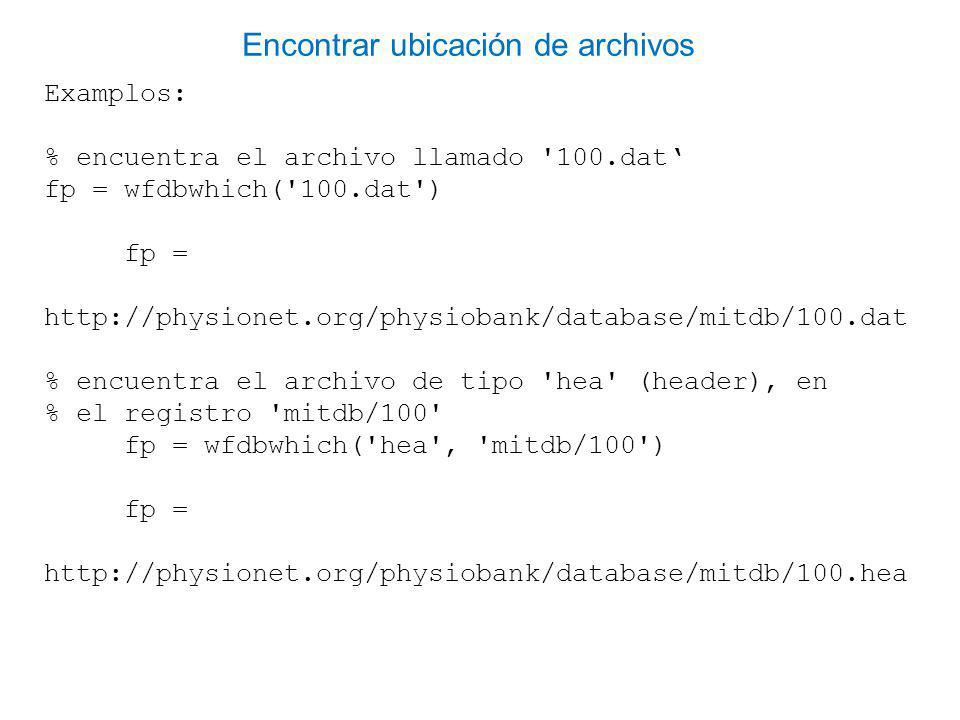 Examplos: % encuentra el archivo llamado 100.dat fp = wfdbwhich( 100.dat ) fp = http://physionet.org/physiobank/database/mitdb/100.dat % encuentra el archivo de tipo hea (header), en % el registro mitdb/100 fp = wfdbwhich( hea , mitdb/100 ) fp = http://physionet.org/physiobank/database/mitdb/100.hea Encontrar ubicación de archivos