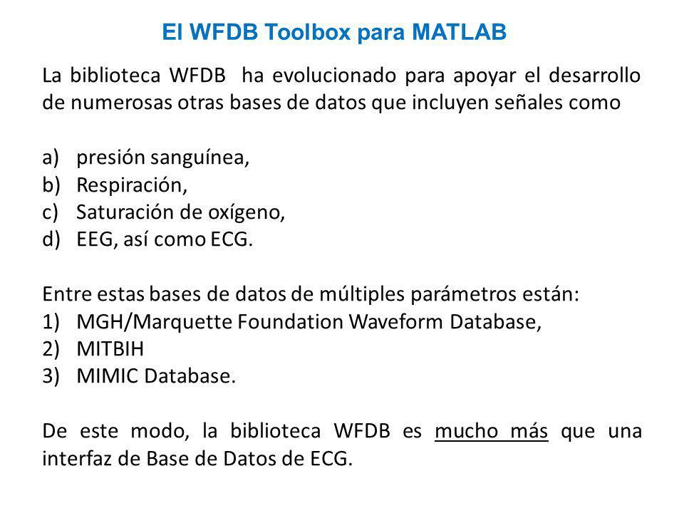 La biblioteca WFDB ha evolucionado para apoyar el desarrollo de numerosas otras bases de datos que incluyen señales como a)presión sanguínea, b)Respiración, c)Saturación de oxígeno, d)EEG, así como ECG.