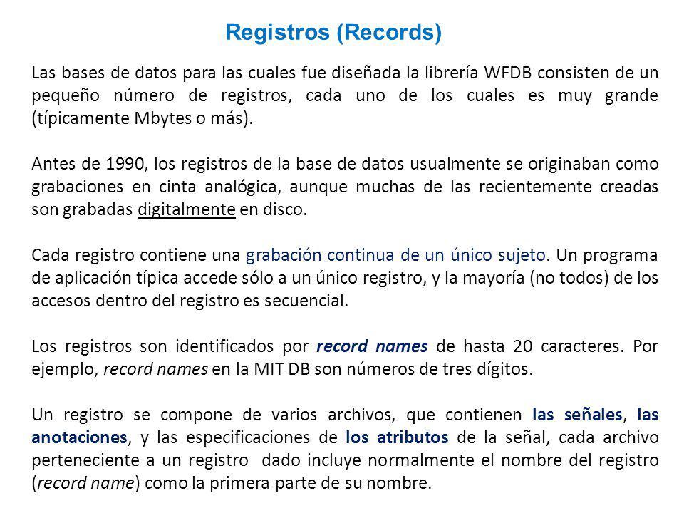 Las bases de datos para las cuales fue diseñada la librería WFDB consisten de un pequeño número de registros, cada uno de los cuales es muy grande (típicamente Mbytes o más).