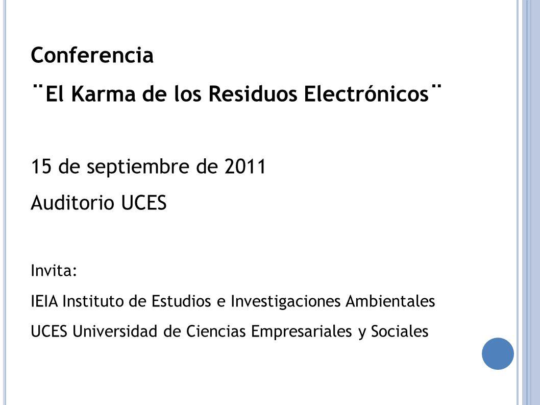 Conferencia ¨El Karma de los Residuos Electrónicos¨ 15 de septiembre de 2011 Auditorio UCES Invita: IEIA Instituto de Estudios e Investigaciones Ambientales UCES Universidad de Ciencias Empresariales y Sociales