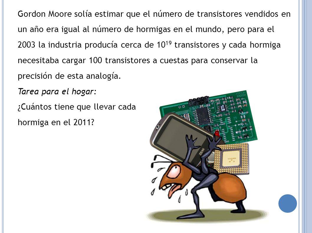 Gordon Moore solía estimar que el número de transistores vendidos en un año era igual al número de hormigas en el mundo, pero para el 2003 la industria producía cerca de 10 19 transistores y cada hormiga necesitaba cargar 100 transistores a cuestas para conservar la precisión de esta analogía.