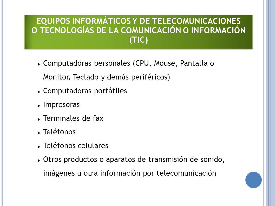 EQUIPOS INFORMÁTICOS Y DE TELECOMUNICACIONES O TECNOLOGÍAS DE LA COMUNICACIÓN O INFORMACIÓN (TIC) EQUIPOS INFORMÁTICOS Y DE TELECOMUNICACIONES O TECNOLOGÍAS DE LA COMUNICACIÓN O INFORMACIÓN (TIC) Computadoras personales (CPU, Mouse, Pantalla o Monitor, Teclado y demás periféricos) Computadoras portátiles Impresoras Terminales de fax Teléfonos Teléfonos celulares Otros productos o aparatos de transmisión de sonido, imágenes u otra información por telecomunicación