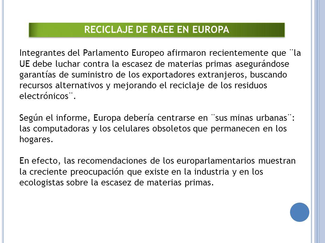 RECICLAJE DE RAEE EN EUROPA Integrantes del Parlamento Europeo afirmaron recientemente que ¨la UE debe luchar contra la escasez de materias primas asegurándose garantías de suministro de los exportadores extranjeros, buscando recursos alternativos y mejorando el reciclaje de los residuos electrónicos¨.
